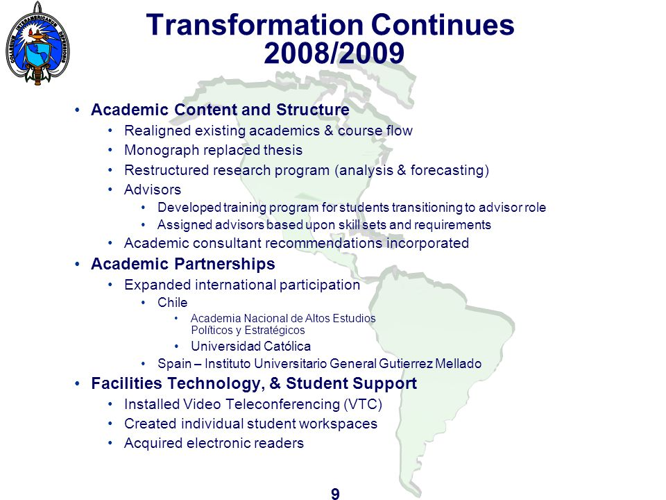 Transformation Continues 2008/2009 Academic Content and Structure Realigned existing academics & course flow Monograph replaced thesis Restructured research program (analysis & forecasting) Advisors Developed training program for students transitioning to advisor role Assigned advisors based upon skill sets and requirements Academic consultant recommendations incorporated Academic Partnerships Expanded international participation Chile Academia Nacional de Altos Estudios Políticos y Estratégicos Universidad Católica Spain – Instituto Universitario General Gutierrez Mellado Facilities Technology, & Student Support Installed Video Teleconferencing (VTC) Created individual student workspaces Acquired electronic readers 9