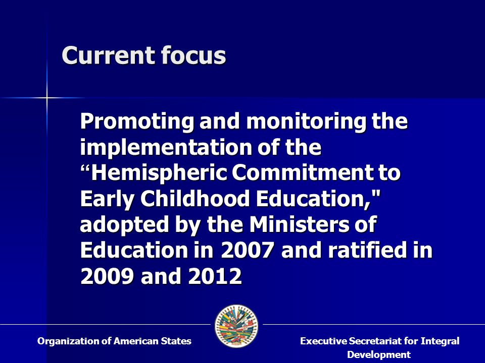 Current focus Promoting and monitoring the implementation of the Hemispheric Commitment to Early Childhood Education, adopted by the Ministers of Education in 2007 and ratified in 2009 and 2012 Executive Secretariat for Integral Development Organization of American States