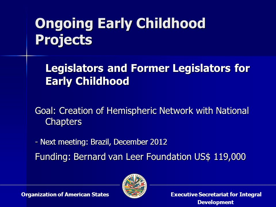 Ongoing Early Childhood Projects Legislators and Former Legislators for Early Childhood Goal: Creation of Hemispheric Network with National Chapters - Next meeting: Brazil, December 2012 Funding: Bernard van Leer Foundation US$ 119,000 Executive Secretariat for Integral Development Organization of American States