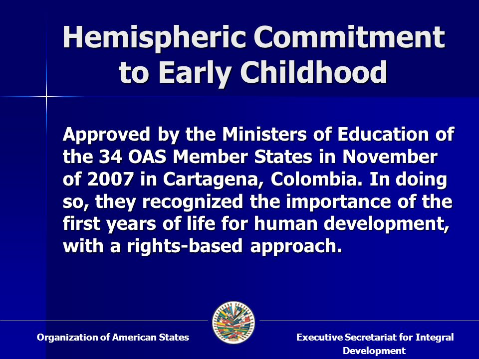 Hemispheric Commitment to Early Childhood Approved by the Ministers of Education of the 34 OAS Member States in November of 2007 in Cartagena, Colombia.