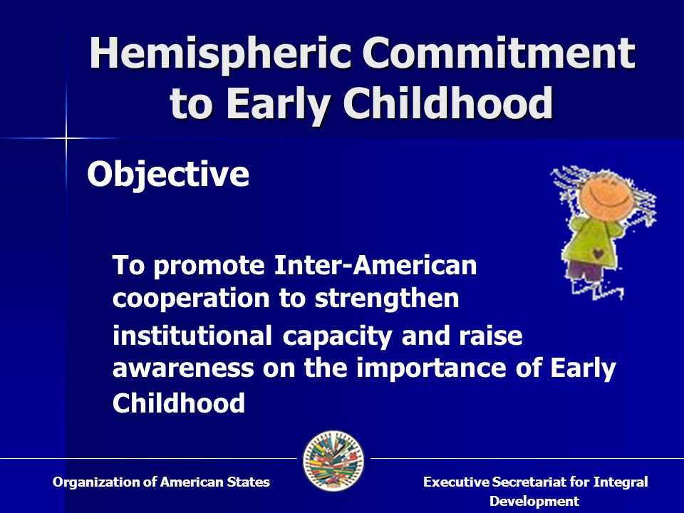 Hemispheric Commitment to Early Childhood Objective To promote Inter-American cooperation to strengthen institutional capacity and raise awareness on the importance of Early Childhood Executive Secretariat for Integral Development Organization of American States