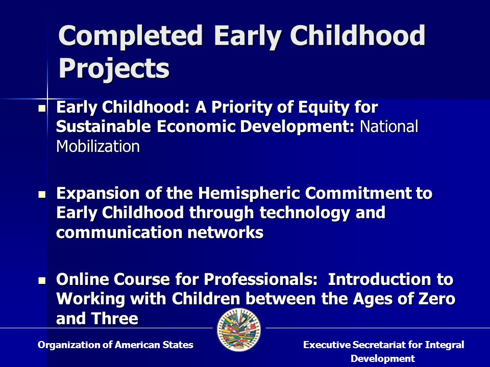 Early Childhood: A Priority of Equity for Sustainable Economic Development: National Mobilization Early Childhood: A Priority of Equity for Sustainable Economic Development: National Mobilization Expansion of the Hemispheric Commitment to Early Childhood through technology and communication networks Expansion of the Hemispheric Commitment to Early Childhood through technology and communication networks Online Course for Professionals: Introduction to Working with Children between the Ages of Zero and Three Online Course for Professionals: Introduction to Working with Children between the Ages of Zero and Three Completed Early Childhood Projects Executive Secretariat for Integral Development Organization of American States