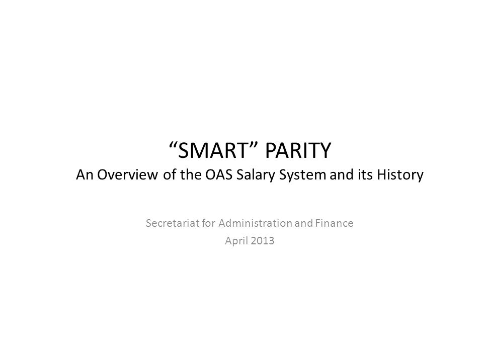 SMART PARITY An Overview of the OAS Salary System and its History Secretariat for Administration and Finance April 2013