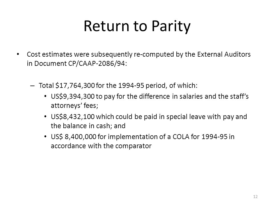 Return to Parity Cost estimates were subsequently re-computed by the External Auditors in Document CP/CAAP-2086/94: – Total $17,764,300 for the 1994-95 period, of which: US$9,394,300 to pay for the difference in salaries and the staffs attorneys fees; US$8,432,100 which could be paid in special leave with pay and the balance in cash; and US$ 8,400,000 for implementation of a COLA for 1994-95 in accordance with the comparator 12