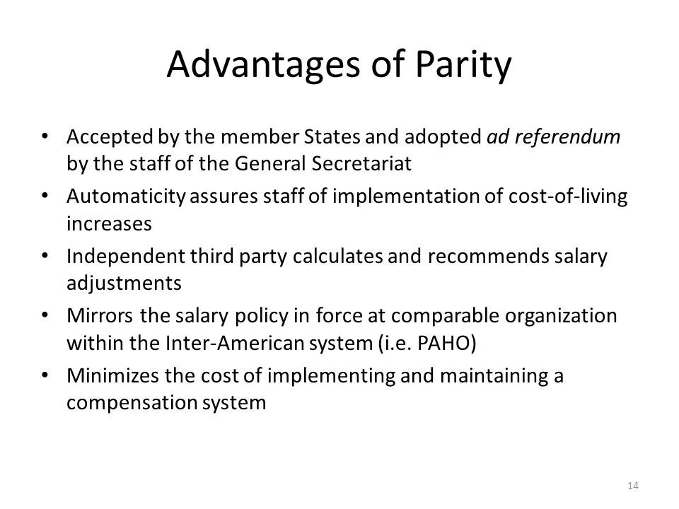 Advantages of Parity Accepted by the member States and adopted ad referendum by the staff of the General Secretariat Automaticity assures staff of implementation of cost-of-living increases Independent third party calculates and recommends salary adjustments Mirrors the salary policy in force at comparable organization within the Inter-American system (i.e.