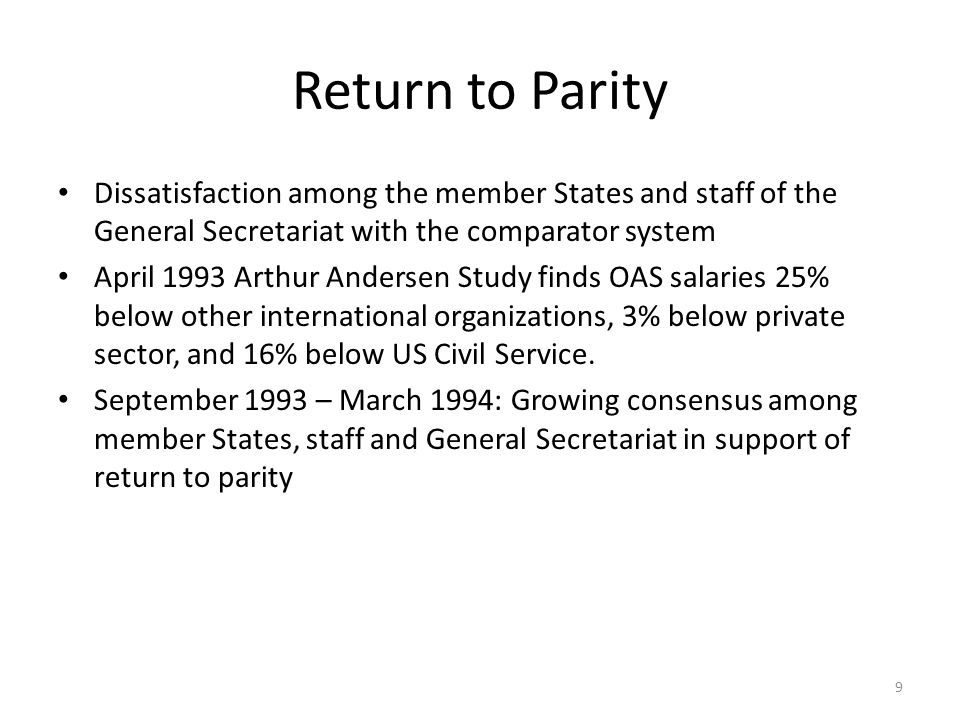 Return to Parity Dissatisfaction among the member States and staff of the General Secretariat with the comparator system April 1993 Arthur Andersen Study finds OAS salaries 25% below other international organizations, 3% below private sector, and 16% below US Civil Service.