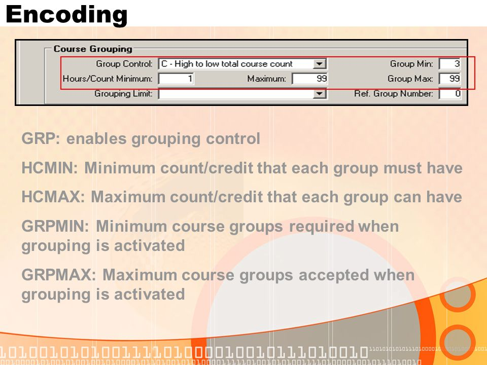 Encoding GRP: enables grouping control HCMIN: Minimum count/credit that each group must have HCMAX: Maximum count/credit that each group can have GRPMIN: Minimum course groups required when grouping is activated GRPMAX: Maximum course groups accepted when grouping is activated