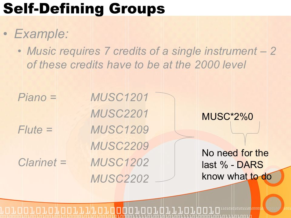 Self-Defining Groups Example: Music requires 7 credits of a single instrument – 2 of these credits have to be at the 2000 level Piano = MUSC1201 MUSC2201 Flute = MUSC1209 MUSC2209 Clarinet =MUSC1202 MUSC2202 MUSC*2%0 No need for the last % - DARS know what to do
