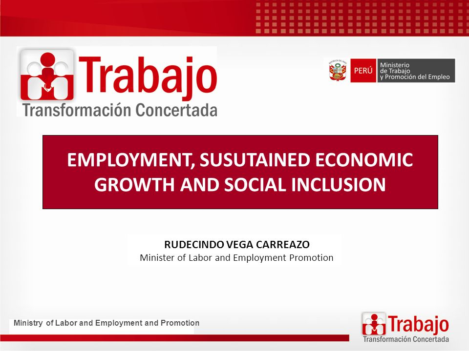 EMPLOYMENT, SUSUTAINED ECONOMIC GROWTH AND SOCIAL INCLUSION RUDECINDO VEGA CARREAZO Minister of Labor and Employment Promotion Ministry of Labor and Employment and Promotion