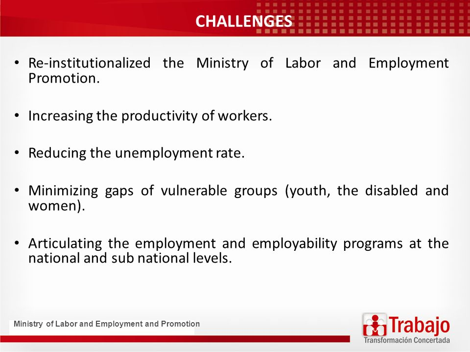 CHALLENGES Re-institutionalized the Ministry of Labor and Employment Promotion.