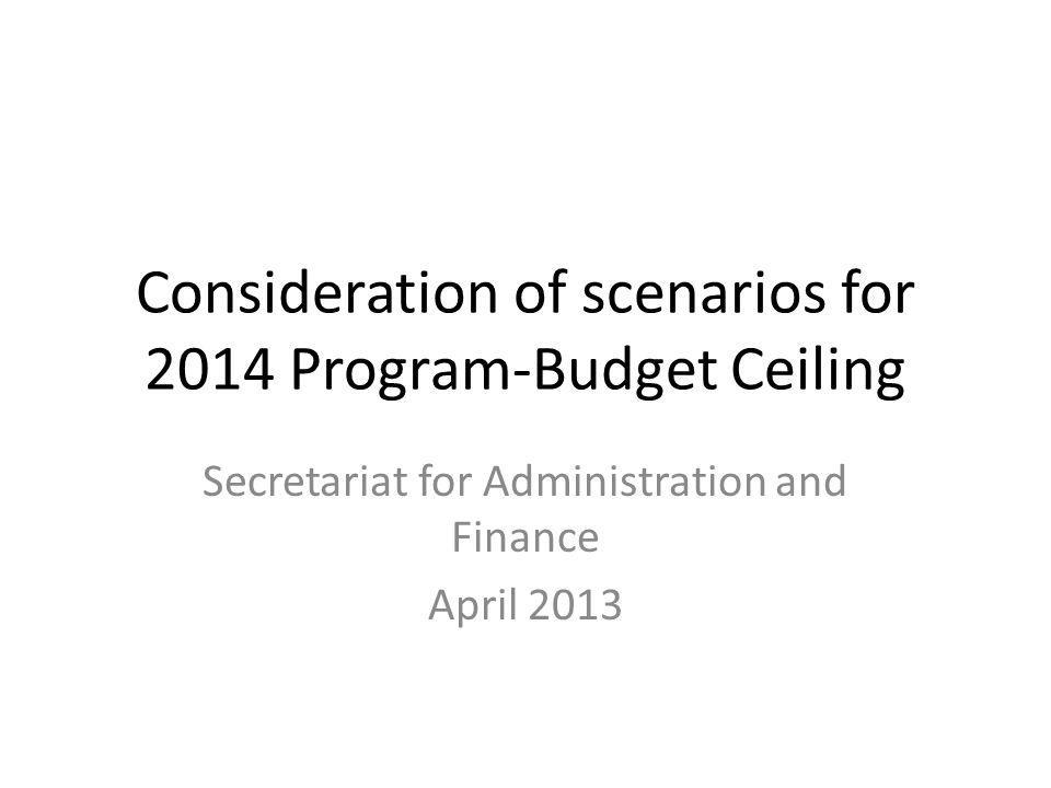 Consideration of scenarios for 2014 Program-Budget Ceiling Secretariat for Administration and Finance April 2013