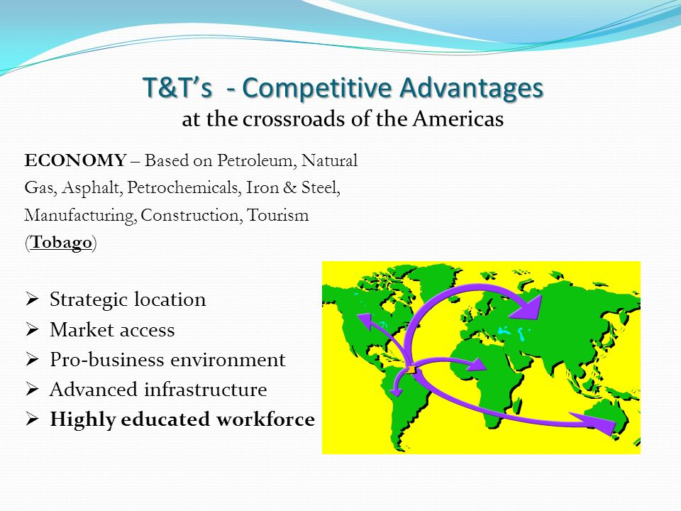 T&Ts - Competitive Advantages at the crossroads of the Americas ECONOMY – Based on Petroleum, Natural Gas, Asphalt, Petrochemicals, Iron & Steel, Manufacturing, Construction, Tourism (Tobago) Strategic location Market access Pro-business environment Advanced infrastructure Highly educated workforce