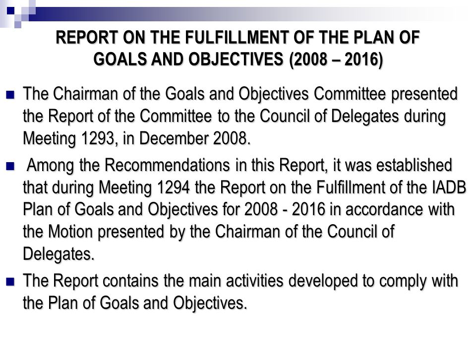 REPORT ON THE FULFILLMENT OF THE PLAN OF GOALS AND OBJECTIVES (2008 – 2016) The Chairman of the Goals and Objectives Committee presented the Report of the Committee to the Council of Delegates during Meeting 1293, in December 2008.