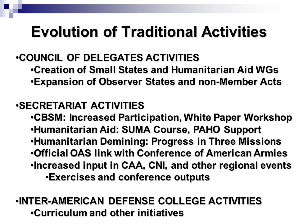 Evolution of Traditional Activities COUNCIL OF DELEGATES ACTIVITIESCOUNCIL OF DELEGATES ACTIVITIES Creation of Small States and Humanitarian Aid WGsCreation of Small States and Humanitarian Aid WGs Expansion of Observer States and non-Member ActsExpansion of Observer States and non-Member Acts SECRETARIAT ACTIVITIESSECRETARIAT ACTIVITIES CBSM: Increased Participation, White Paper WorkshopCBSM: Increased Participation, White Paper Workshop Humanitarian Aid: SUMA Course, PAHO SupportHumanitarian Aid: SUMA Course, PAHO Support Humanitarian Demining: Progress in Three MissionsHumanitarian Demining: Progress in Three Missions Official OAS link with Conference of American ArmiesOfficial OAS link with Conference of American Armies Increased input in CAA, CNI, and other regional eventsIncreased input in CAA, CNI, and other regional events Exercises and conference outputsExercises and conference outputs INTER-AMERICAN DEFENSE COLLEGE ACTIVITIESINTER-AMERICAN DEFENSE COLLEGE ACTIVITIES Curriculum and other initiativesCurriculum and other initiatives