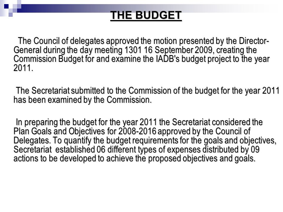 THE BUDGET THE BUDGET The Council of delegates approved the motion presented by the Director- General during the day meeting 1301 16 September 2009, creating the Commission Budget for and examine the IADB s budget project to the year 2011.