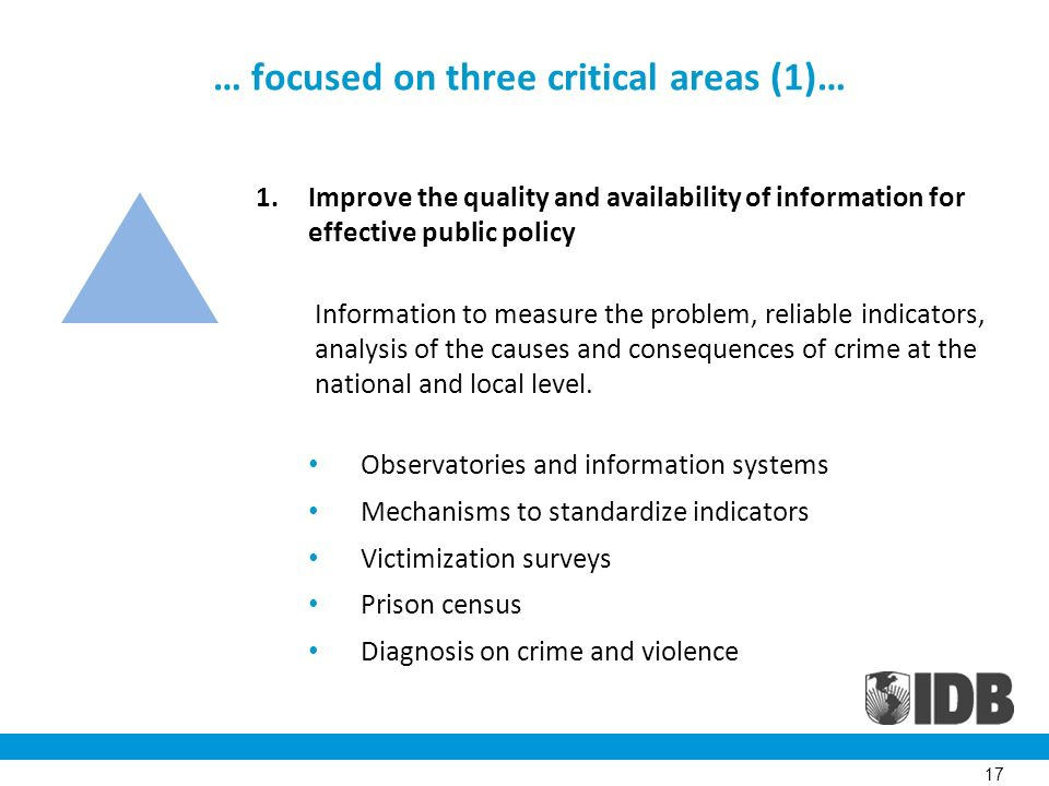 … focused on three critical areas (1)… 1.Improve the quality and availability of information for effective public policy Information to measure the problem, reliable indicators, analysis of the causes and consequences of crime at the national and local level.