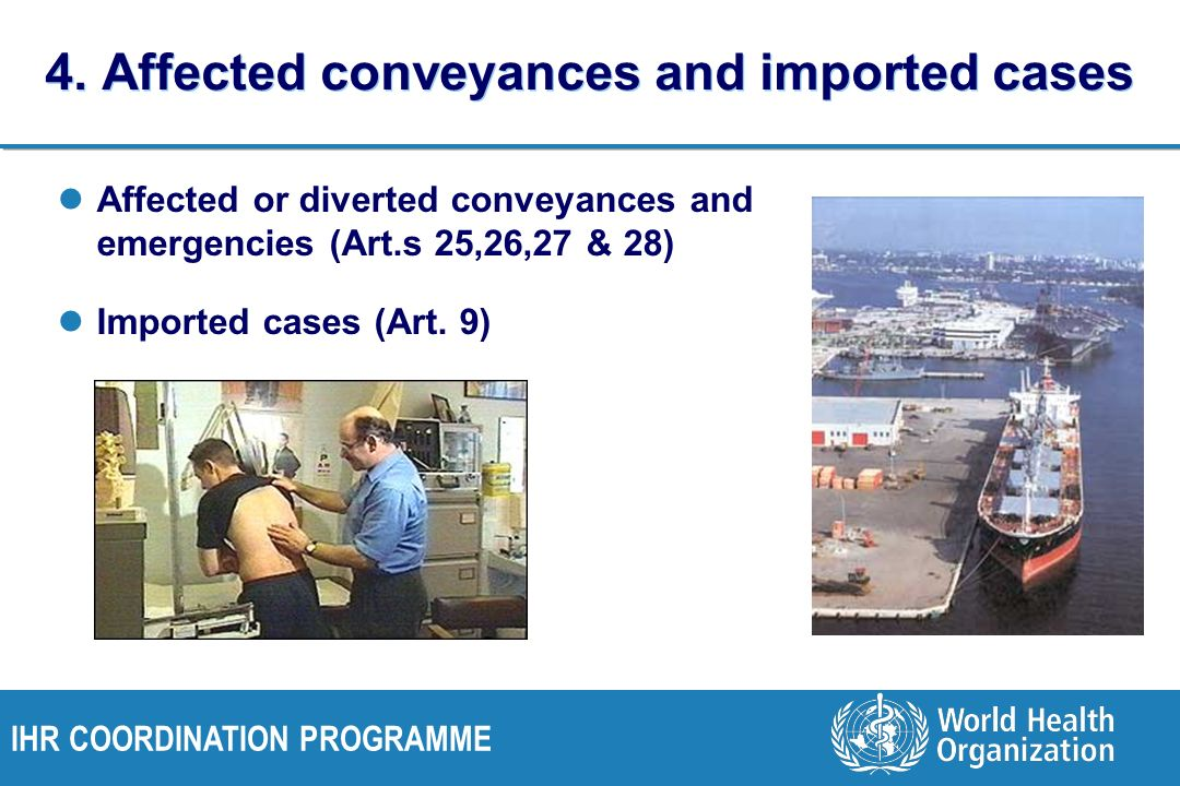 IHR COORDINATION PROGRAMME 4. Affected conveyances and imported cases Affected or diverted conveyances and emergencies (Art.s 25,26,27 & 28) Imported