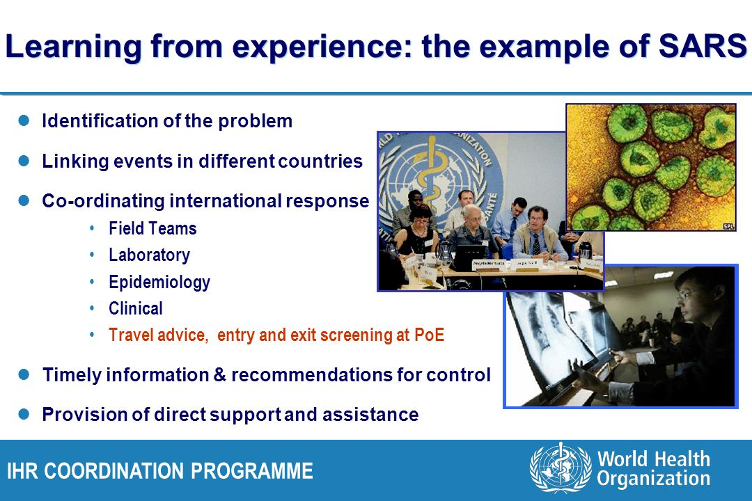 IHR COORDINATION PROGRAMME Learning from experience: the example of SARS Identification of the problem Linking events in different countries Co-ordinating international response Field Teams Laboratory Epidemiology Clinical Travel advice, entry and exit screening at PoE Timely information & recommendations for control Provision of direct support and assistance