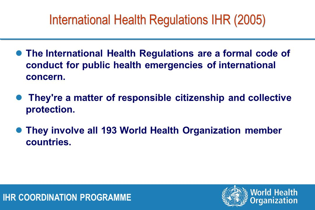 IHR COORDINATION PROGRAMME International Health Regulations IHR (2005) The International Health Regulations are a formal code of conduct for public health emergencies of international concern.