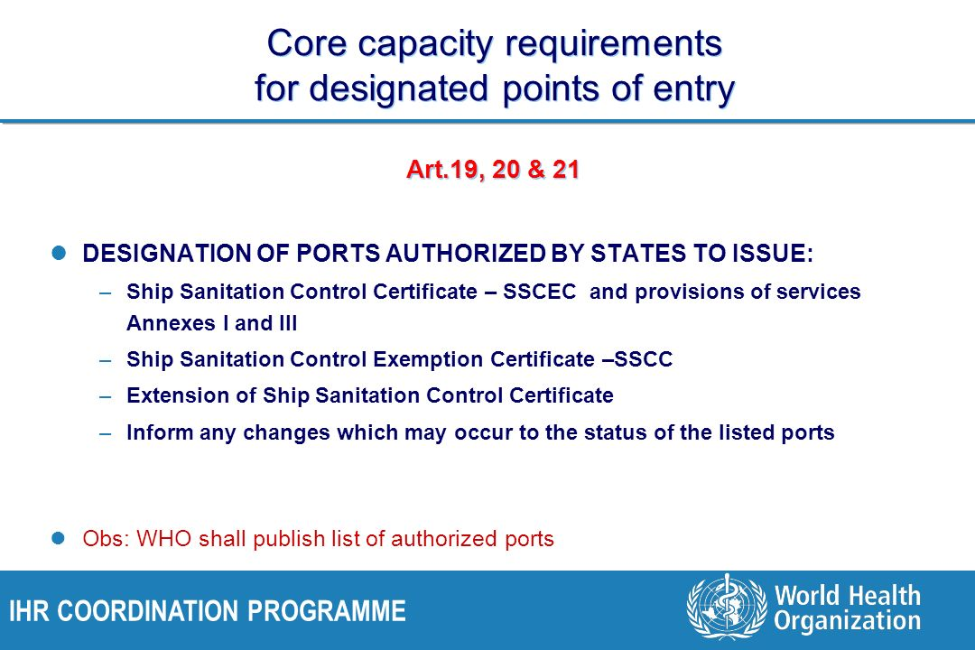 IHR COORDINATION PROGRAMME Core capacity requirements for designated points of entry Art.19, 20 & 21 DESIGNATION OF PORTS AUTHORIZED BY STATES TO ISSUE: –Ship Sanitation Control Certificate – SSCEC and provisions of services Annexes I and III –Ship Sanitation Control Exemption Certificate –SSCC –Extension of Ship Sanitation Control Certificate –Inform any changes which may occur to the status of the listed ports Obs: WHO shall publish list of authorized ports