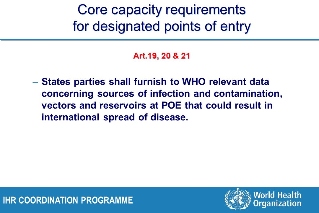 IHR COORDINATION PROGRAMME Core capacity requirements for designated points of entry Art.19, 20 & 21 –States parties shall furnish to WHO relevant data concerning sources of infection and contamination, vectors and reservoirs at POE that could result in international spread of disease.