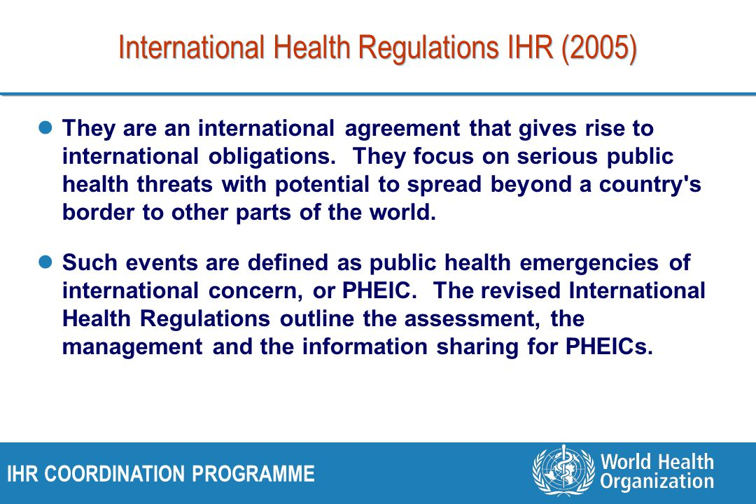 IHR COORDINATION PROGRAMME International Health Regulations IHR (2005) They are an international agreement that gives rise to international obligation