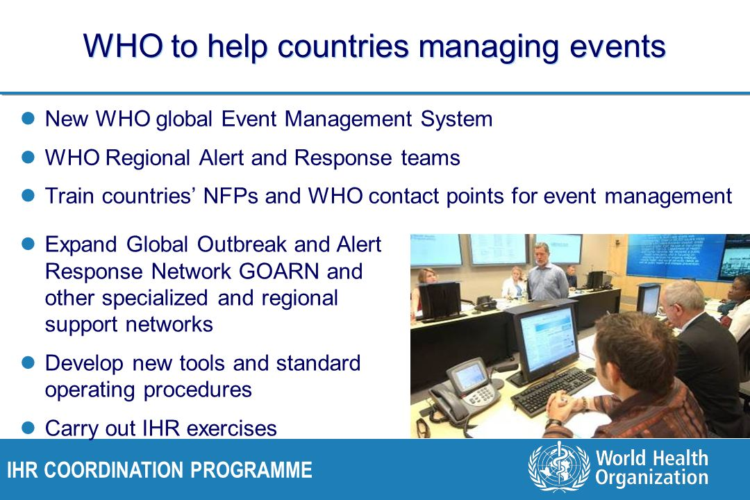 IHR COORDINATION PROGRAMME WHO to help countries managing events New WHO global Event Management System WHO Regional Alert and Response teams Train countries NFPs and WHO contact points for event management Expand Global Outbreak and Alert Response Network GOARN and other specialized and regional support networks Develop new tools and standard operating procedures Carry out IHR exercises
