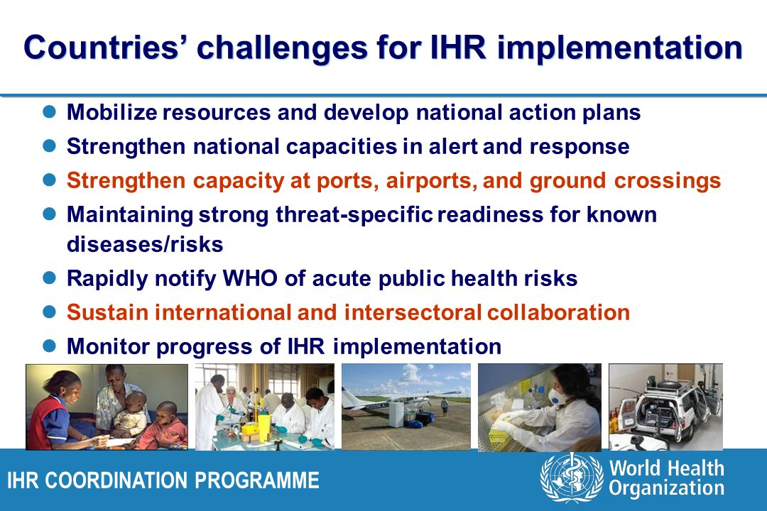 IHR COORDINATION PROGRAMME Countries challenges for IHR implementation Mobilize resources and develop national action plans Strengthen national capaci