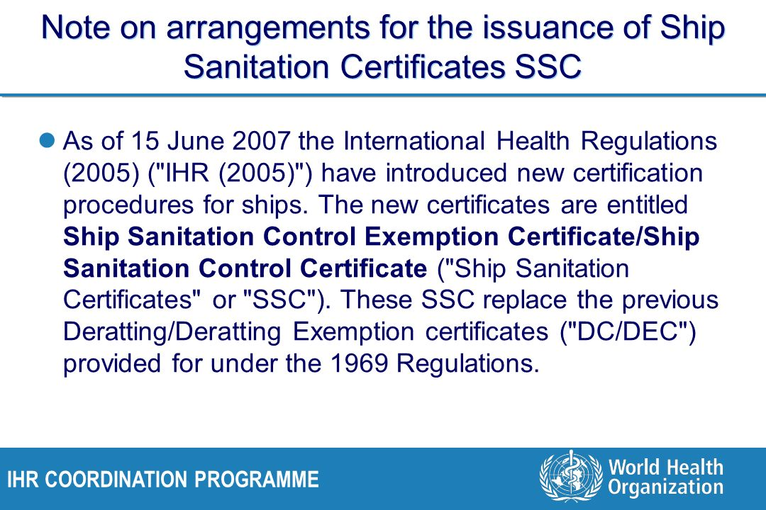 IHR COORDINATION PROGRAMME Note on arrangements for the issuance of Ship Sanitation Certificates SSC As of 15 June 2007 the International Health Regulations (2005) ( IHR (2005) ) have introduced new certification procedures for ships.