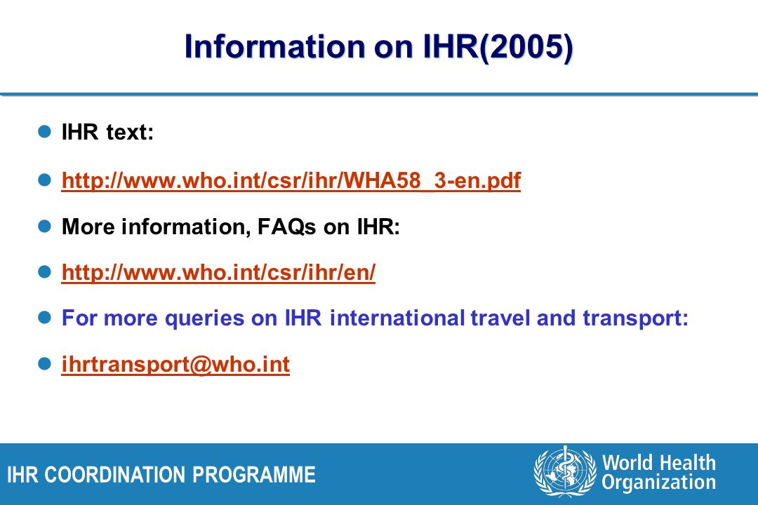 Information on IHR(2005) IHR text: http://www.who.int/csr/ihr/WHA58_3-en.pdf More information, FAQs on IHR: http://www.who.int/csr/ihr/en/ For more queries on IHR international travel and transport: ihrtransport@who.int