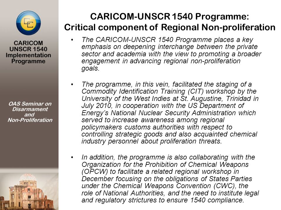 CARICOM-UNSCR 1540 Programme: Critical component of Regional Non-proliferation The CARICOM-UNSCR 1540 Programme places a key emphasis on deepening int