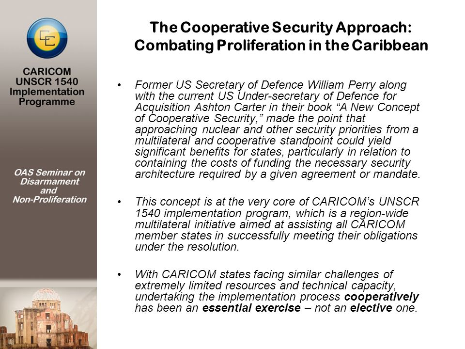 Former US Secretary of Defence William Perry along with the current US Under-secretary of Defence for Acquisition Ashton Carter in their book A New Concept of Cooperative Security, made the point that approaching nuclear and other security priorities from a multilateral and cooperative standpoint could yield significant benefits for states, particularly in relation to containing the costs of funding the necessary security architecture required by a given agreement or mandate.