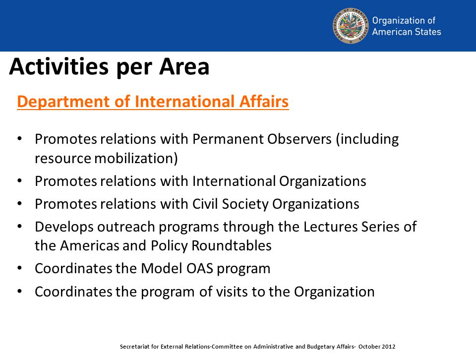 Activities per Area Department of International Affairs Promotes relations with Permanent Observers (including resource mobilization) Promotes relations with International Organizations Promotes relations with Civil Society Organizations Develops outreach programs through the Lectures Series of the Americas and Policy Roundtables Coordinates the Model OAS program Coordinates the program of visits to the Organization Secretariat for External Relations-Committee on Administrative and Budgetary Affairs- October 2012