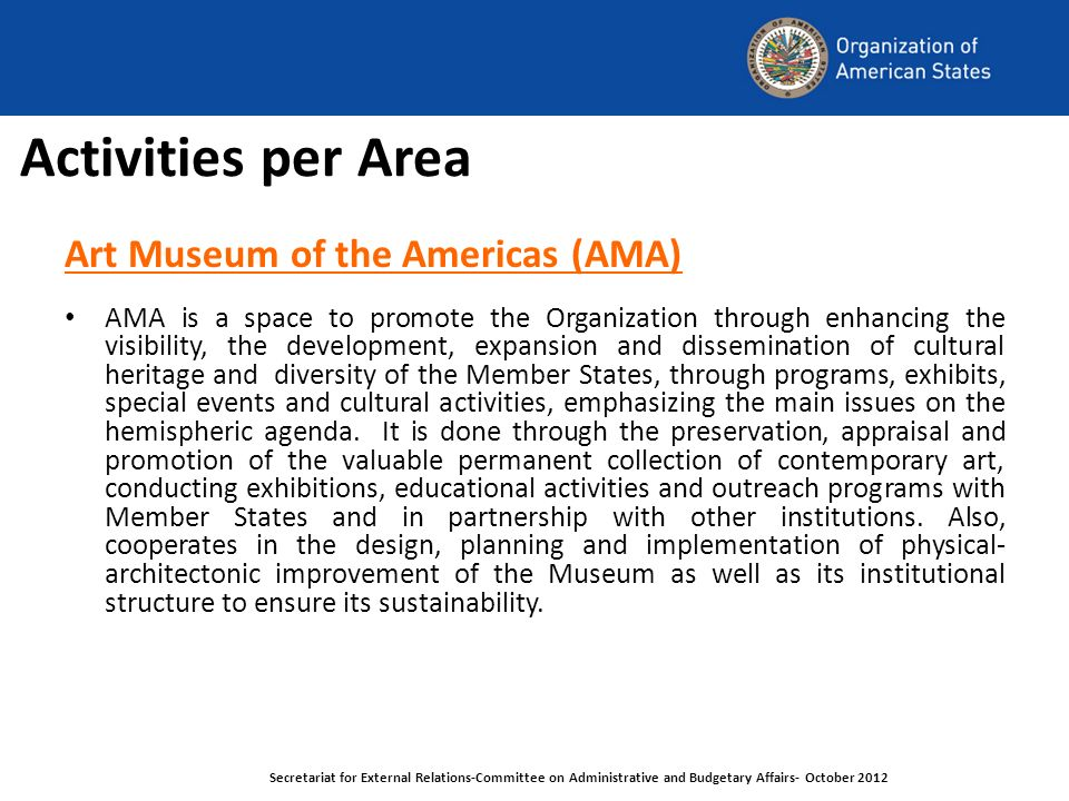 Activities per Area Art Museum of the Americas (AMA) AMA is a space to promote the Organization through enhancing the visibility, the development, expansion and dissemination of cultural heritage and diversity of the Member States, through programs, exhibits, special events and cultural activities, emphasizing the main issues on the hemispheric agenda.
