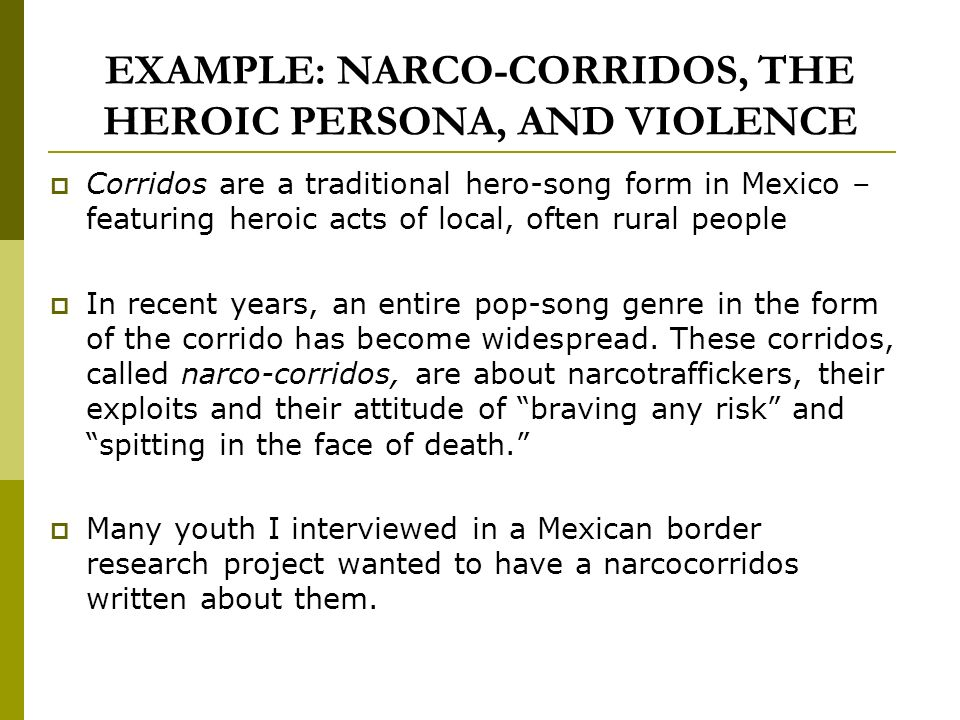 EXAMPLE: NARCO-CORRIDOS, THE HEROIC PERSONA, AND VIOLENCE Corridos are a traditional hero-song form in Mexico – featuring heroic acts of local, often rural people In recent years, an entire pop-song genre in the form of the corrido has become widespread.