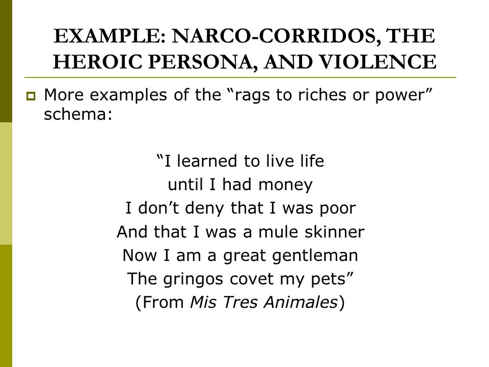 EXAMPLE: NARCO-CORRIDOS, THE HEROIC PERSONA, AND VIOLENCE More examples of the rags to riches or power schema: I learned to live life until I had money I dont deny that I was poor And that I was a mule skinner Now I am a great gentleman The gringos covet my pets (From Mis Tres Animales)