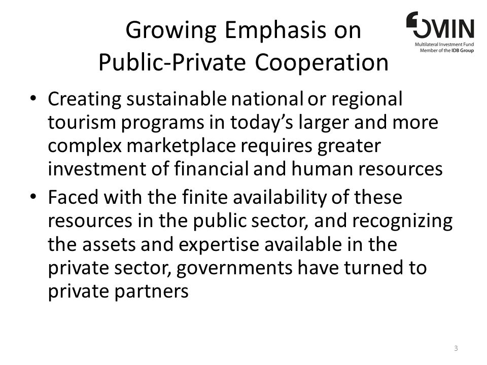 Growing Emphasis on Public-Private Cooperation Creating sustainable national or regional tourism programs in todays larger and more complex marketplace requires greater investment of financial and human resources Faced with the finite availability of these resources in the public sector, and recognizing the assets and expertise available in the private sector, governments have turned to private partners 3