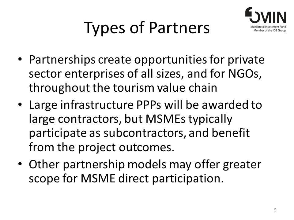 Types of Partners Partnerships create opportunities for private sector enterprises of all sizes, and for NGOs, throughout the tourism value chain Large infrastructure PPPs will be awarded to large contractors, but MSMEs typically participate as subcontractors, and benefit from the project outcomes.