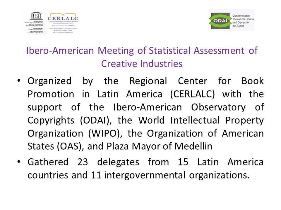 Ibero-American Meeting of Statistical Assessment of Creative Industries Organized by the Regional Center for Book Promotion in Latin America (CERLALC) with the support of the Ibero-American Observatory of Copyrights (ODAI), the World Intellectual Property Organization (WIPO), the Organization of American States (OAS), and Plaza Mayor of Medellin Gathered 23 delegates from 15 Latin America countries and 11 intergovernmental organizations.