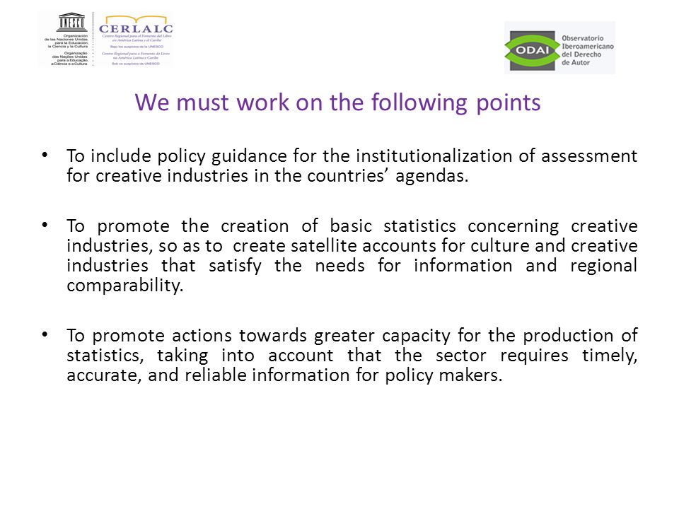 We must work on the following points To include policy guidance for the institutionalization of assessment for creative industries in the countries agendas.