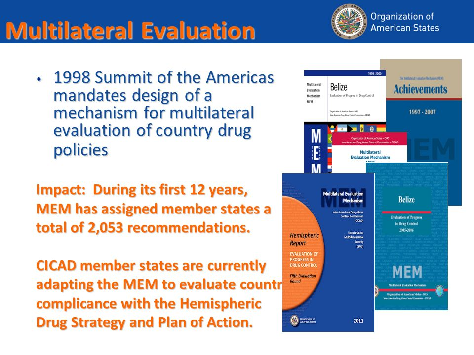 Multilateral Evaluation 1998 Summit of the Americas mandates design of a mechanism for multilateral evaluation of country drug policies 1998 Summit of the Americas mandates design of a mechanism for multilateral evaluation of country drug policies Impact: During its first 12 years, MEM has assigned member states a total of 2,053 recommendations.