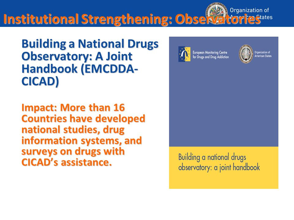 Institutional Strengthening: Observatories Building a National Drugs Observatory: A Joint Handbook (EMCDDA- CICAD) Impact: More than 16 Countries have developed national studies, drug information systems, and surveys on drugs with CICADs assistance.