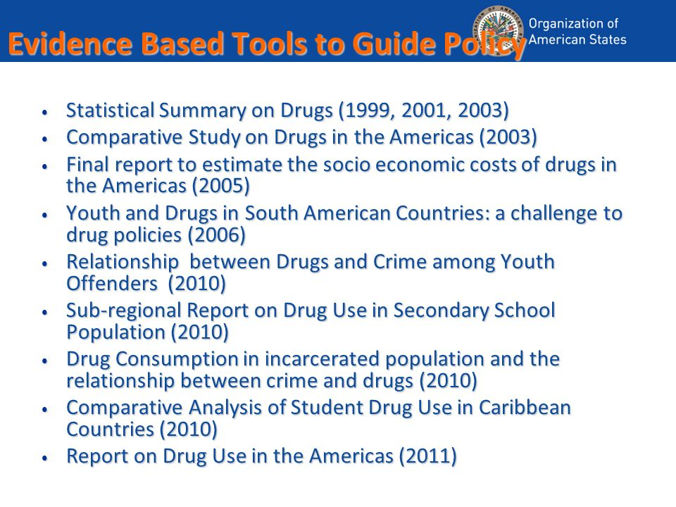 Evidence Based Tools to Guide Policy Statistical Summary on Drugs (1999, 2001, 2003) Statistical Summary on Drugs (1999, 2001, 2003) Comparative Study on Drugs in the Americas (2003) Comparative Study on Drugs in the Americas (2003) Final report to estimate the socio economic costs of drugs in the Americas (2005) Final report to estimate the socio economic costs of drugs in the Americas (2005) Youth and Drugs in South American Countries: a challenge to drug policies (2006) Youth and Drugs in South American Countries: a challenge to drug policies (2006) Relationship between Drugs and Crime among Youth Offenders (2010) Relationship between Drugs and Crime among Youth Offenders (2010) Sub-regional Report on Drug Use in Secondary School Population (2010) Sub-regional Report on Drug Use in Secondary School Population (2010) Drug Consumption in incarcerated population and the relationship between crime and drugs (2010) Drug Consumption in incarcerated population and the relationship between crime and drugs (2010) Comparative Analysis of Student Drug Use in Caribbean Countries (2010) Comparative Analysis of Student Drug Use in Caribbean Countries (2010) Report on Drug Use in the Americas (2011) Report on Drug Use in the Americas (2011)