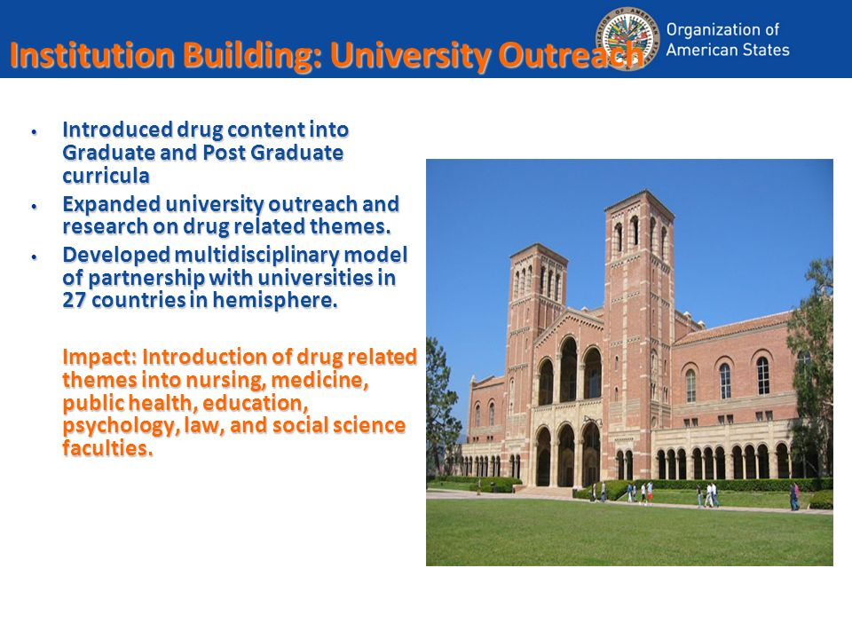 Institution Building: University Outreach Introduced drug content into Graduate and Post Graduate curricula Introduced drug content into Graduate and Post Graduate curricula Expanded university outreach and research on drug related themes.