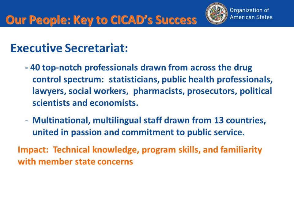 Our People: Key to CICADs Success Executive Secretariat: - 40 top-notch professionals drawn from across the drug control spectrum: statisticians, public health professionals, lawyers, social workers, pharmacists, prosecutors, political scientists and economists.