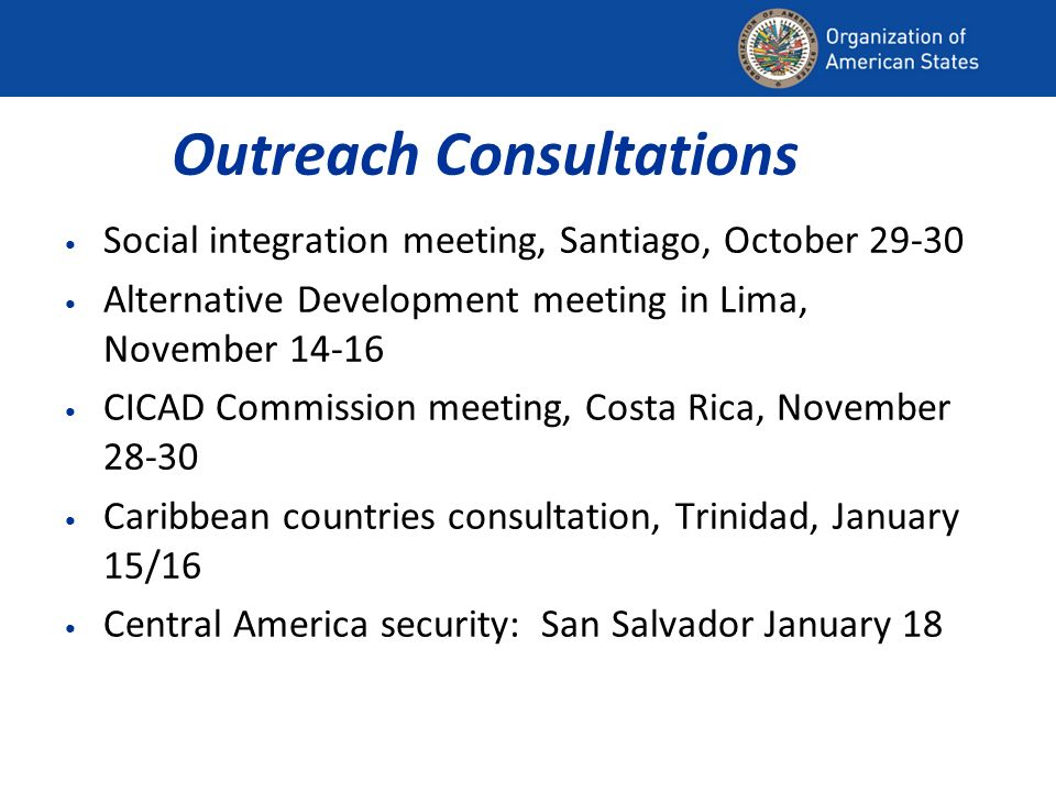 Outreach Consultations Social integration meeting, Santiago, October 29-30 Alternative Development meeting in Lima, November 14-16 CICAD Commission meeting, Costa Rica, November 28-30 Caribbean countries consultation, Trinidad, January 15/16 Central America security: San Salvador January 18