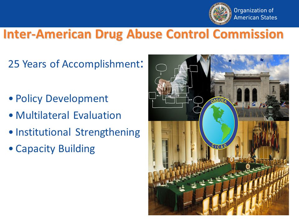 Inter-American Drug Abuse Control Commission 25 Years of Accomplishment : Policy Development Multilateral Evaluation Institutional Strengthening Capacity Building