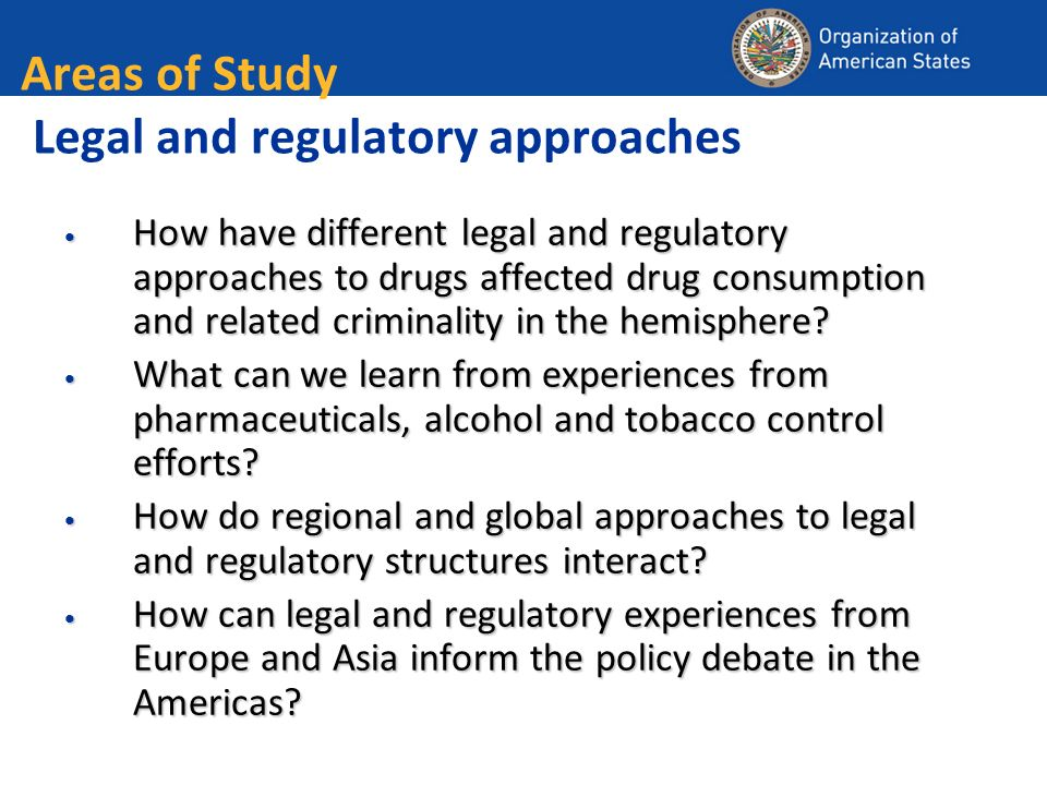 Areas of Study Legal and regulatory approaches How have different legal and regulatory approaches to drugs affected drug consumption and related criminality in the hemisphere.