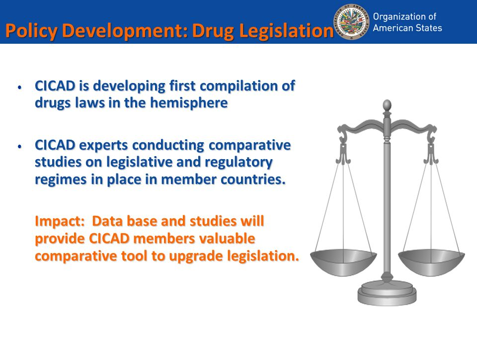 Policy Development: Drug Legislation CICAD is developing first compilation of drugs laws in the hemisphere CICAD is developing first compilation of drugs laws in the hemisphere CICAD experts conducting comparative studies on legislative and regulatory regimes in place in member countries.