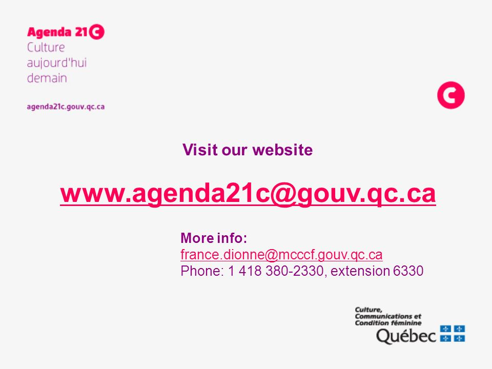 More info: france.dionne@mcccf.gouv.qc.ca Phone: 1 418 380-2330, extension 6330 Visit our website www.agenda21c@gouv.qc.ca